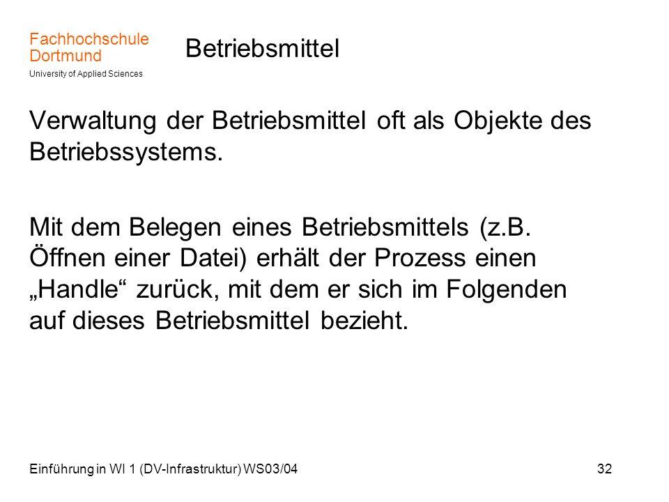 Fachhochschule Dortmund University of Applied Sciences Einführung in WI 1 (DV-Infrastruktur) WS03/0432 Betriebsmittel Verwaltung der Betriebsmittel of