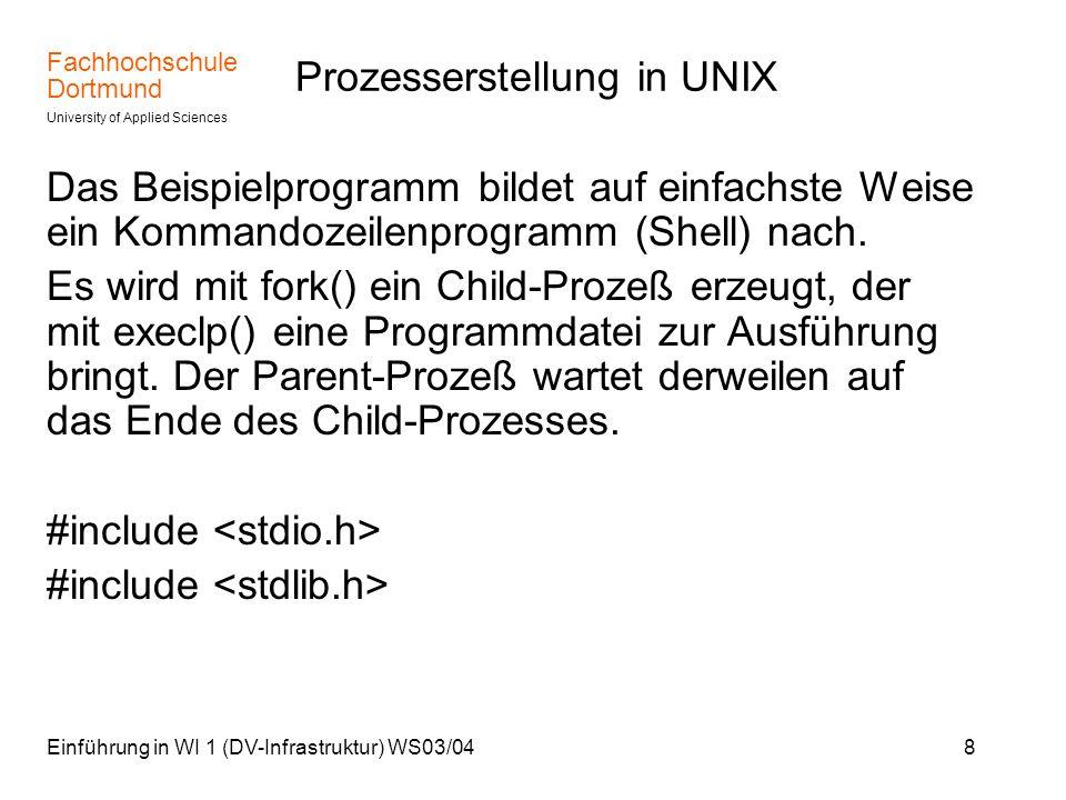 Fachhochschule Dortmund University of Applied Sciences Einführung in WI 1 (DV-Infrastruktur) WS03/049 Prozesserstellung in UNIX (Forts.) int main(void) { Prozesserstellung intpid, stop, status; pid=fork(); switch( pid ) { Angabe der exe-Datei case 0: /*Dies ist der Child-Prozess*/ if(execlp( ls , ls , -l , (char *)0)!=0) {perror( execlp ); exit(1);} case -1: perror( fork ); exit(0); default: /*Dies ist der Parent-Prozess*/ stop=wait(&status); } }