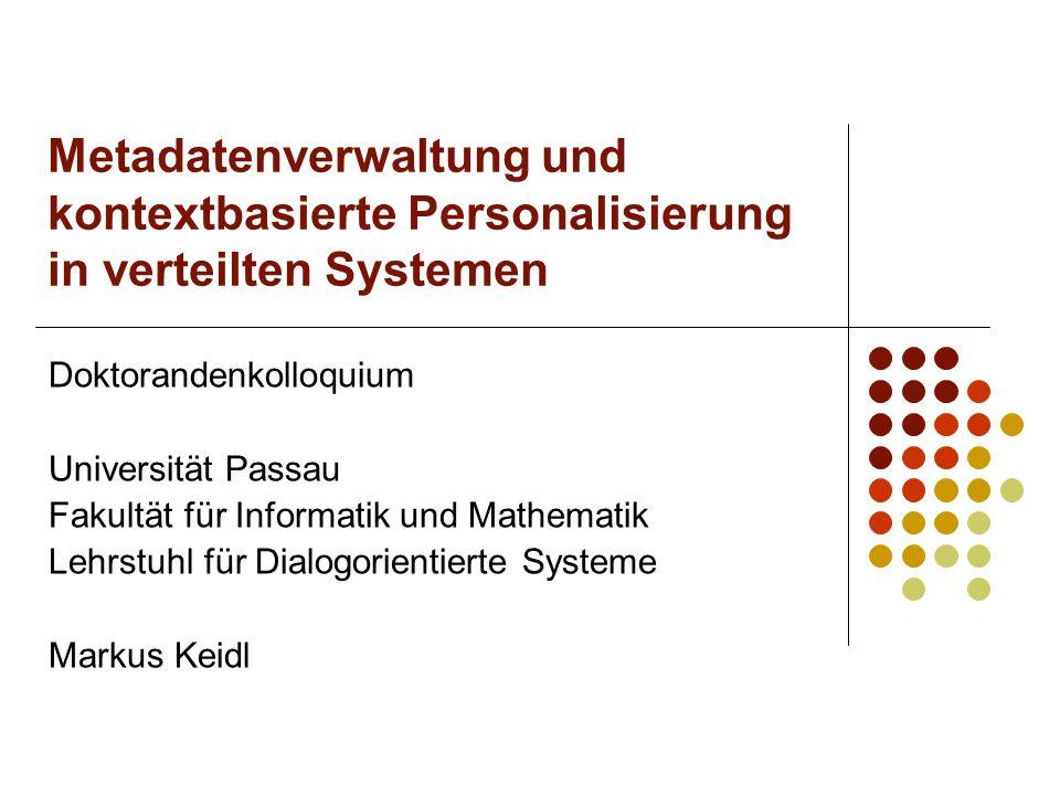 Metadatenverwaltung und kontextbasierte Personalisierung in verteilten Systemen Doktorandenkolloquium Universität Passau Fakultät für Informatik und M