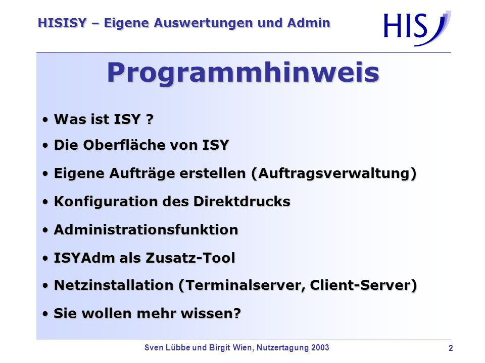 Sven Lübbe und Birgit Wien, Nutzertagung 2003 3 HISISY – Eigene Auswertungen und Admin Definition von ISY ISY ermöglicht den Anwenderinnen und Anwendern eine schnelle und einfache Erstellung von Auswertungen (Listen, Bescheide, Statistiken, Serienbriefe), unabhängig von der Datenbank, die sich im Hintergrund befindet.