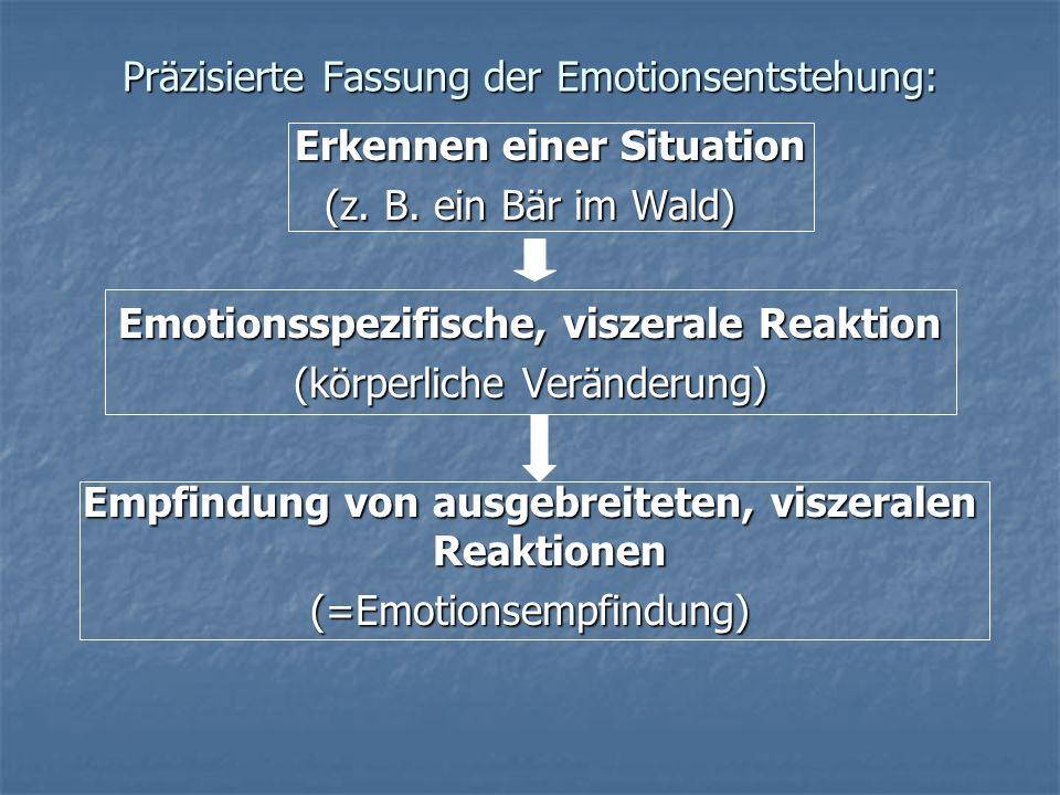 Präzisierte Fassung der Emotionsentstehung: Erkennen einer Situation (z. B. ein Bär im Wald) Emotionsspezifische, viszerale Reaktion (körperliche Verä