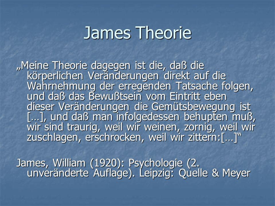 James Theorie Meine Theorie dagegen ist die, daß die körperlichen Veränderungen direkt auf die Wahrnehmung der erregenden Tatsache folgen, und daß das