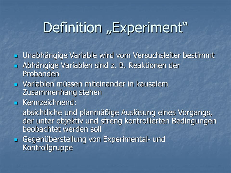 Definition Experiment Unabhängige Variable wird vom Versuchsleiter bestimmt Unabhängige Variable wird vom Versuchsleiter bestimmt Abhängige Variablen