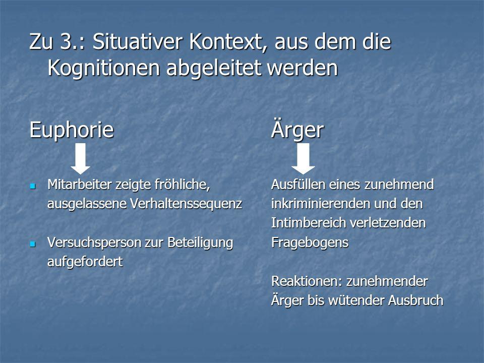 Zu 3.: Situativer Kontext, aus dem die Kognitionen abgeleitet werden EuphorieÄrger Mitarbeiter zeigte fröhliche,Ausfüllen eines zunehmend Mitarbeiter