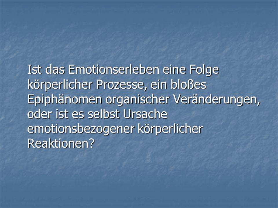 Ist das Emotionserleben eine Folge körperlicher Prozesse, ein bloßes Epiphänomen organischer Veränderungen, oder ist es selbst Ursache emotionsbezogen