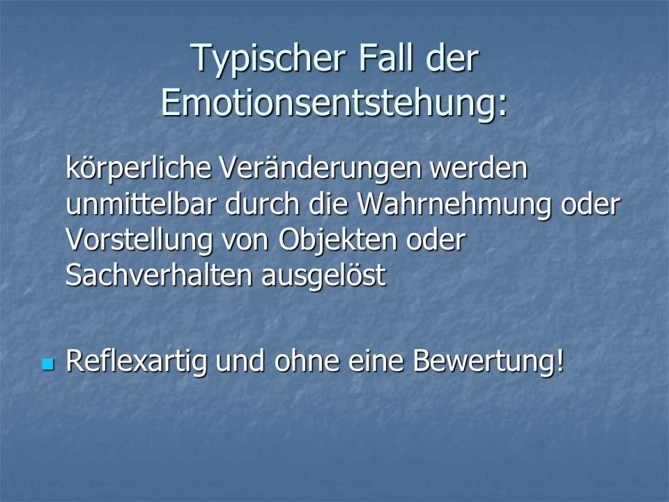 Typischer Fall der Emotionsentstehung: körperliche Veränderungen werden unmittelbar durch die Wahrnehmung oder Vorstellung von Objekten oder Sachverha