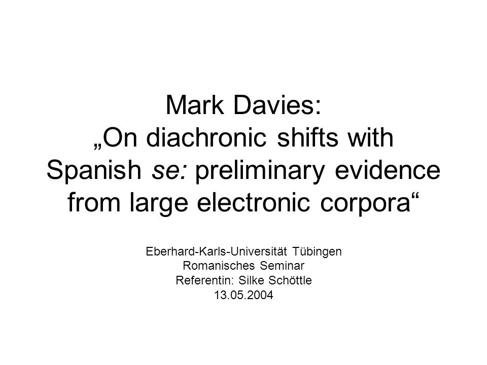 Mark Davies: On diachronic shifts with Spanish se: preliminary evidence from large electronic corpora Eberhard-Karls-Universität Tübingen Romanisches Seminar Referentin: Silke Schöttle 13.05.2004