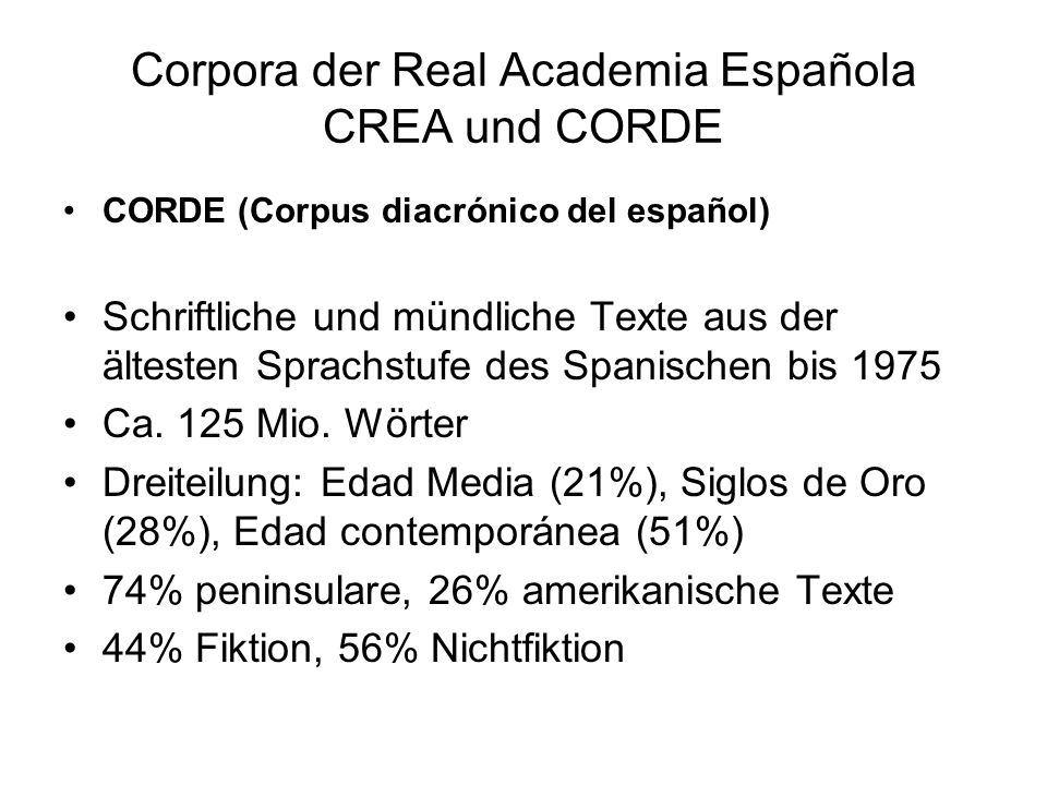 Corpora der Real Academia Española CREA und CORDE CORDE (Corpus diacrónico del español) Schriftliche und mündliche Texte aus der ältesten Sprachstufe des Spanischen bis 1975 Ca.