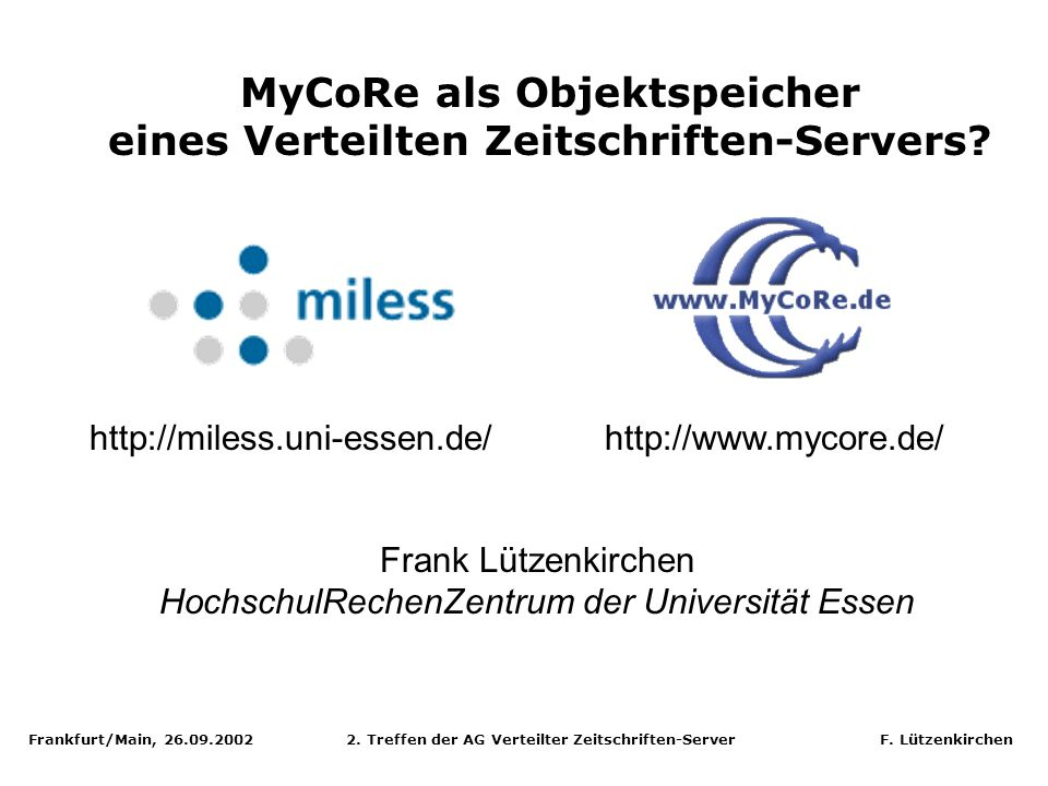 Frankfurt/Main, 26.09.2002 2. Treffen der AG Verteilter Zeitschriften-Server F. Lützenkirchen MyCoRe als Objektspeicher eines Verteilten Zeitschriften