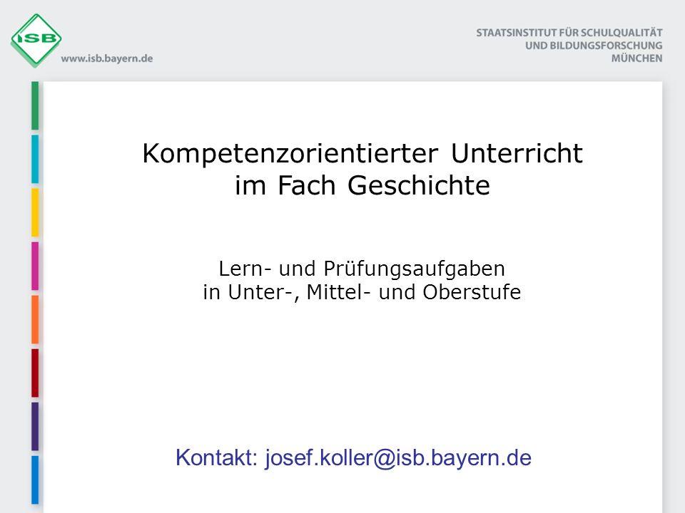 Kompetenzorientierter Unterricht im Fach Geschichte Lern- und Prüfungsaufgaben in Unter-, Mittel- und Oberstufe Kontakt: josef.koller@isb.bayern.de