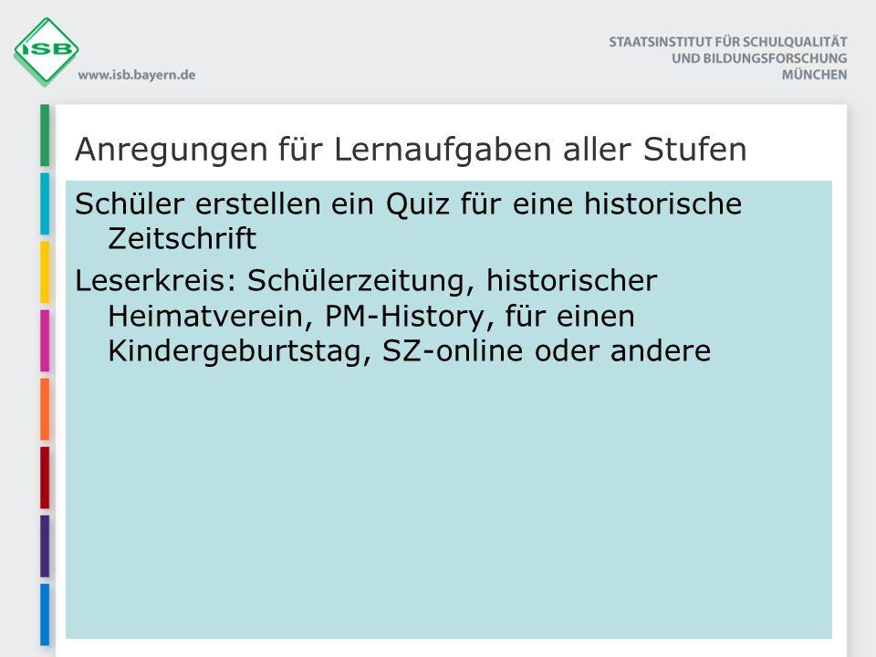 Anregungen für Lernaufgaben aller Stufen Schüler erstellen ein Quiz für eine historische Zeitschrift Leserkreis: Schülerzeitung, historischer Heimatve