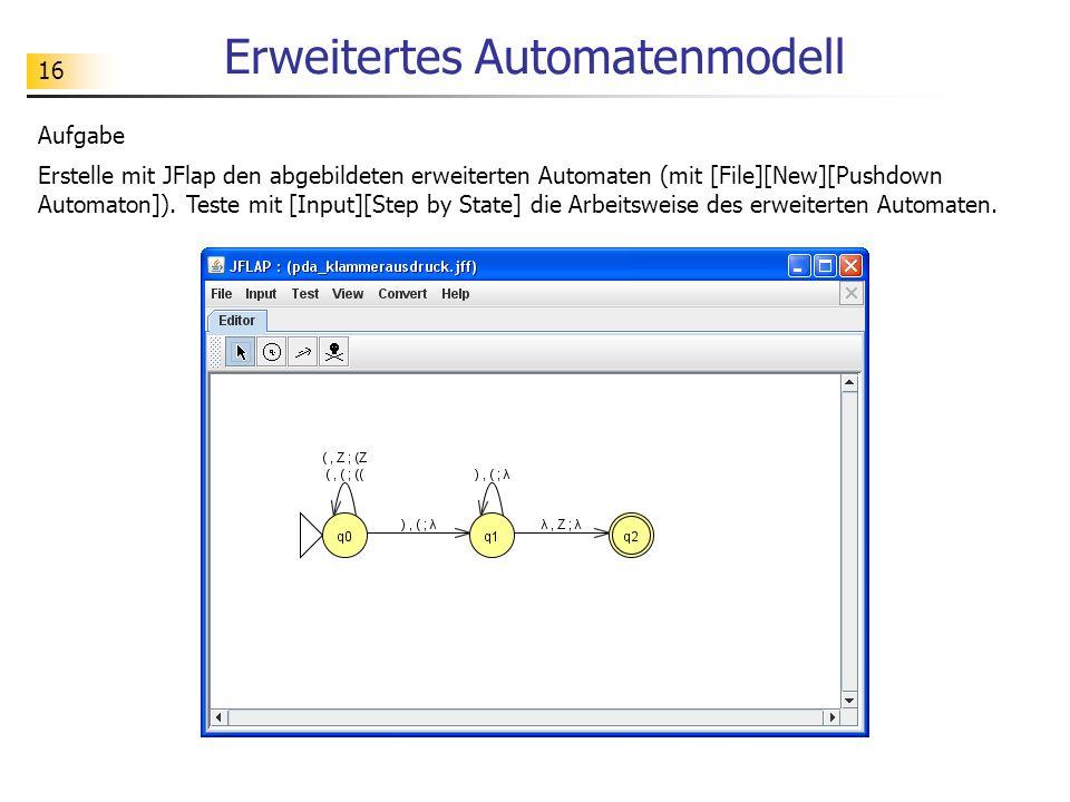 16 Erweitertes Automatenmodell Aufgabe Erstelle mit JFlap den abgebildeten erweiterten Automaten (mit [File][New][Pushdown Automaton]). Teste mit [Inp