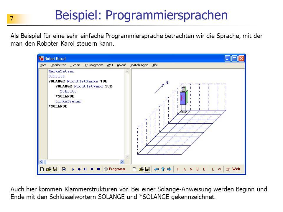 7 Beispiel: Programmiersprachen Als Beispiel für eine sehr einfache Programmiersprache betrachten wir die Sprache, mit der man den Roboter Karol steue