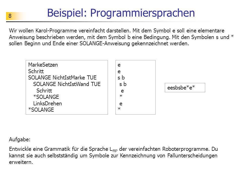 8 Beispiel: Programmiersprachen Wir wollen Karol-Programme vereinfacht darstellen. Mit dem Symbol e soll eine elementare Anweisung beschrieben werden,