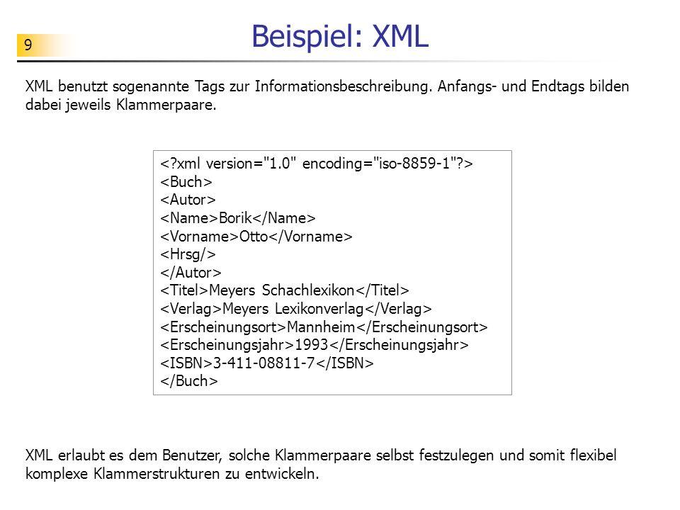 9 Beispiel: XML XML benutzt sogenannte Tags zur Informationsbeschreibung. Anfangs- und Endtags bilden dabei jeweils Klammerpaare. XML erlaubt es dem B