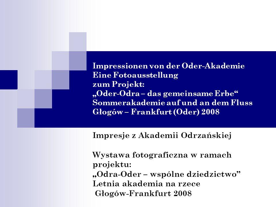 Impressionen von der Oder-Akademie Eine Fotoausstellung zum Projekt: Oder-Odra – das gemeinsame Erbe Sommerakademie auf und an dem Fluss Głogów – Fran