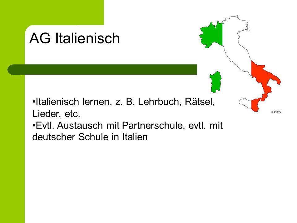 Italienisch lernen, z. B. Lehrbuch, Rätsel, Lieder, etc. Evtl. Austausch mit Partnerschule, evtl. mit deutscher Schule in Italien AG Italienisch