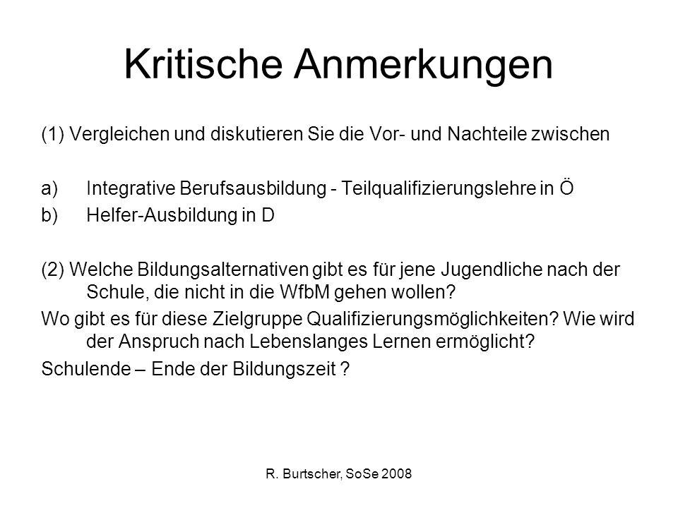 R. Burtscher, SoSe 2008 Kritische Anmerkungen (1) Vergleichen und diskutieren Sie die Vor- und Nachteile zwischen a)Integrative Berufsausbildung - Tei
