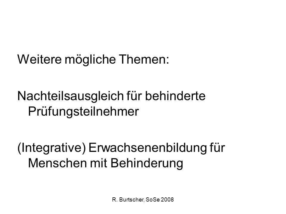 R. Burtscher, SoSe 2008 Weitere mögliche Themen: Nachteilsausgleich für behinderte Prüfungsteilnehmer (Integrative) Erwachsenenbildung für Menschen mi