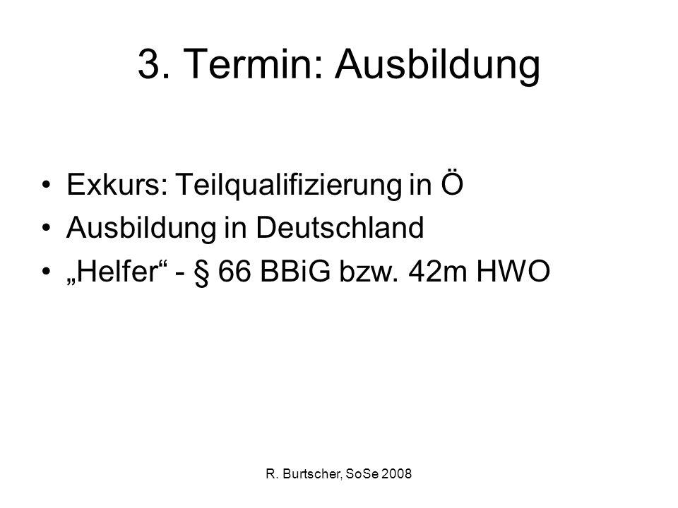 R. Burtscher, SoSe 2008 3. Termin: Ausbildung Exkurs: Teilqualifizierung in Ö Ausbildung in Deutschland Helfer - § 66 BBiG bzw. 42m HWO