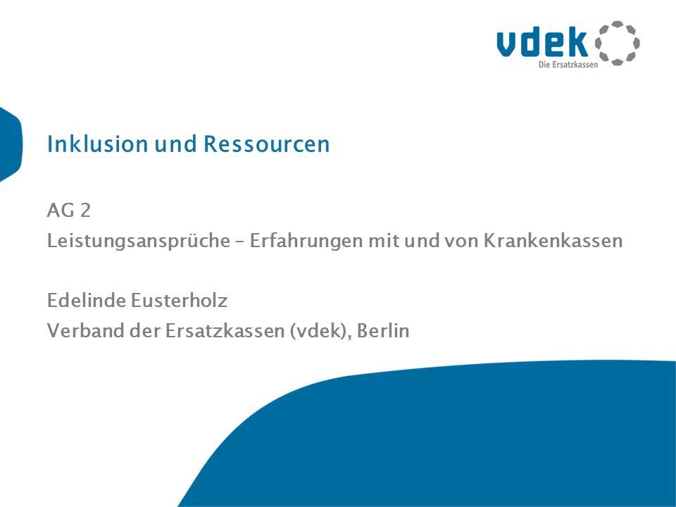 Inklusion und Ressourcen AG 2 Leistungsansprüche – Erfahrungen mit und von Krankenkassen Edelinde Eusterholz Verband der Ersatzkassen (vdek), Berlin