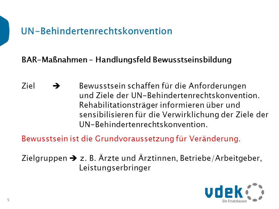 5 UN-Behindertenrechtskonvention BAR-Maßnahmen – Handlungsfeld Bewusstseinsbildung Ziel Bewusstsein schaffen für die Anforderungen und Ziele der UN-Be