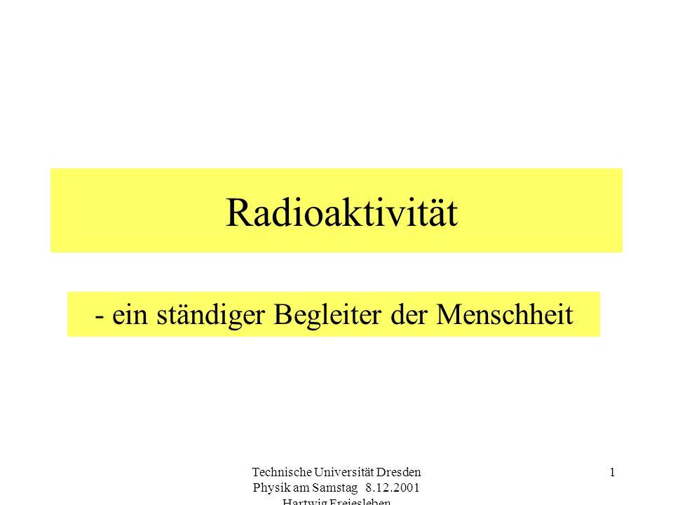Technische Universität Dresden Physik am Samstag 8.12.2001 Hartwig Freiesleben 1 Radioaktivität - ein ständiger Begleiter der Menschheit