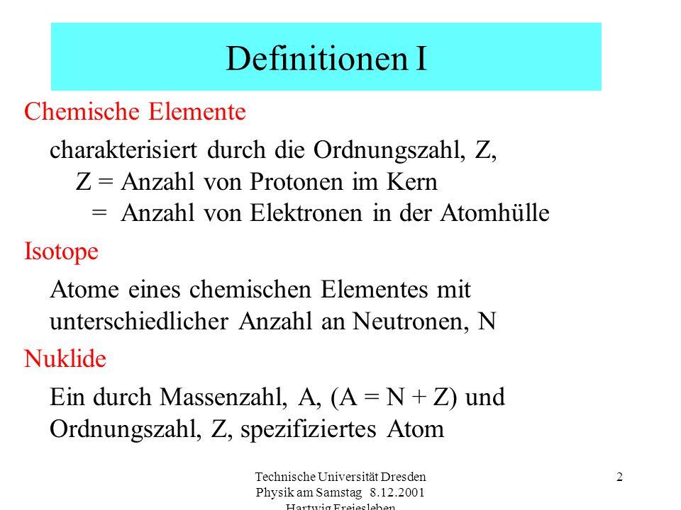 Technische Universität Dresden Physik am Samstag 8.12.2001 Hartwig Freiesleben 2 Definitionen I Chemische Elemente charakterisiert durch die Ordnungszahl, Z, Z = Anzahl von Protonen im Kern = Anzahl von Elektronen in der Atomhülle Isotope Atome eines chemischen Elementes mit unterschiedlicher Anzahl an Neutronen, N Nuklide Ein durch Massenzahl, A, (A = N + Z) und Ordnungszahl, Z, spezifiziertes Atom