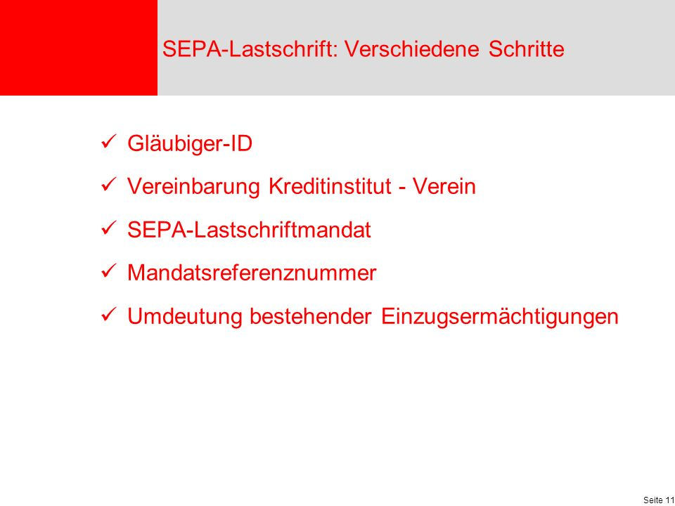 Seite 11 Gläubiger-ID Vereinbarung Kreditinstitut - Verein SEPA-Lastschriftmandat Mandatsreferenznummer Umdeutung bestehender Einzugsermächtigungen SEPA-Lastschrift: Verschiedene Schritte