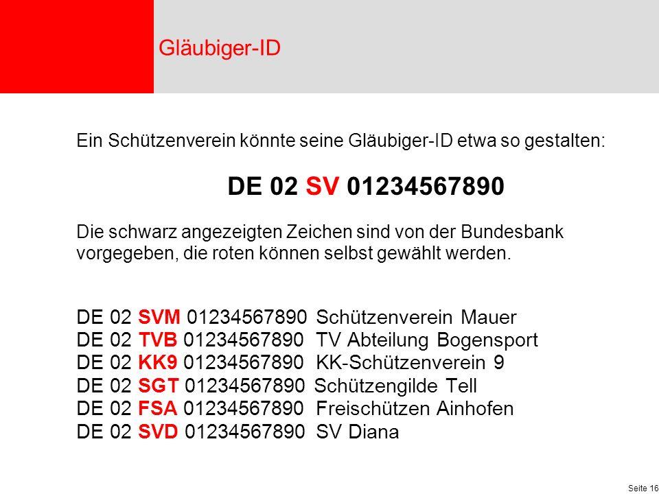 Seite 16 Ein Schützenverein könnte seine Gläubiger-ID etwa so gestalten: DE 02 SV 01234567890 Die schwarz angezeigten Zeichen sind von der Bundesbank vorgegeben, die roten können selbst gewählt werden.