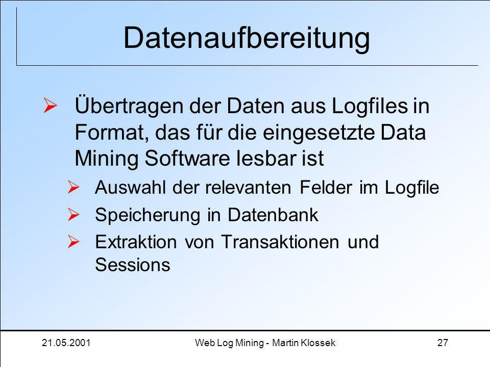 21.05.2001Web Log Mining - Martin Klossek27 Datenaufbereitung Übertragen der Daten aus Logfiles in Format, das für die eingesetzte Data Mining Softwar