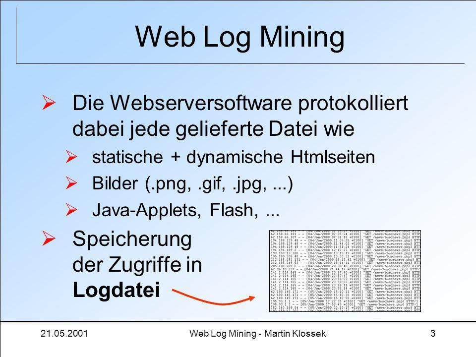 21.05.2001Web Log Mining - Martin Klossek3 Web Log Mining Die Webserversoftware protokolliert dabei jede gelieferte Datei wie statische + dynamische H