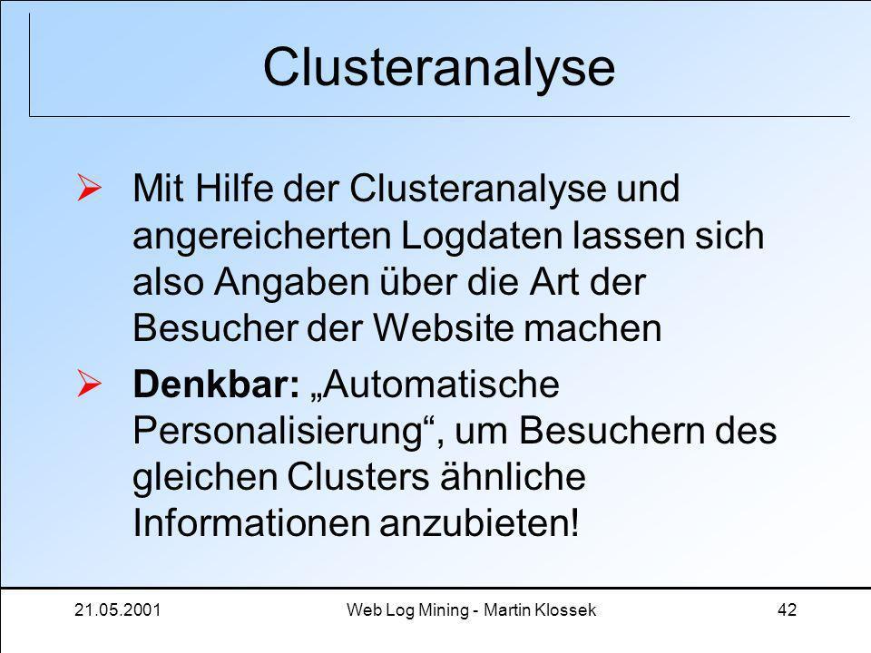 21.05.2001Web Log Mining - Martin Klossek42 Clusteranalyse Mit Hilfe der Clusteranalyse und angereicherten Logdaten lassen sich also Angaben über die