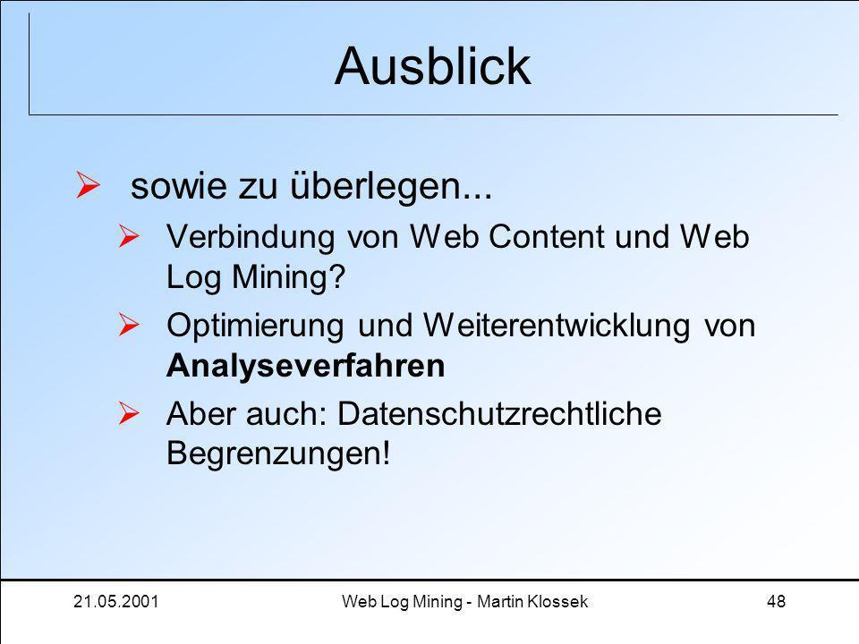 21.05.2001Web Log Mining - Martin Klossek48 Ausblick sowie zu überlegen... Verbindung von Web Content und Web Log Mining? Optimierung und Weiterentwic