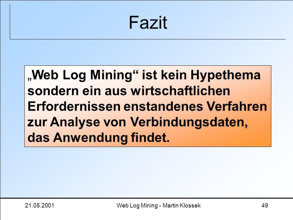 21.05.2001Web Log Mining - Martin Klossek49 Fazit Web Log Mining ist kein Hypethema sondern ein aus wirtschaftlichen Erfordernissen enstandenes Verfah