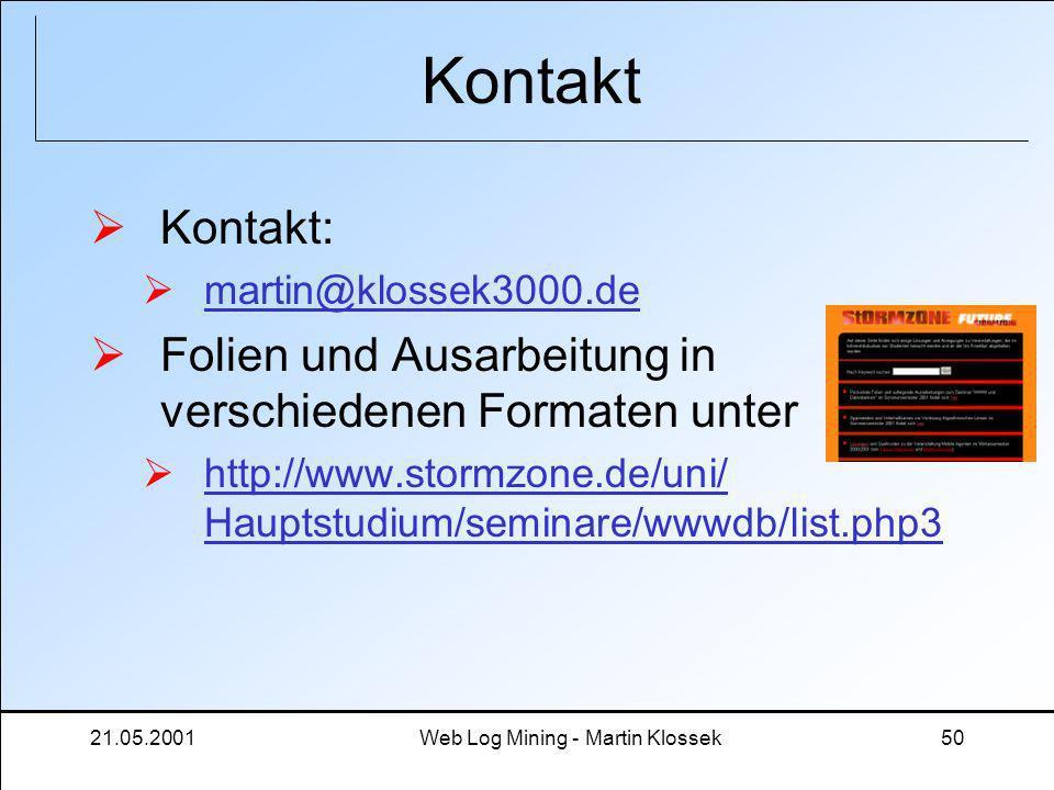 21.05.2001Web Log Mining - Martin Klossek50 Kontakt Kontakt: martin@klossek3000.de Folien und Ausarbeitung in verschiedenen Formaten unter http://www.