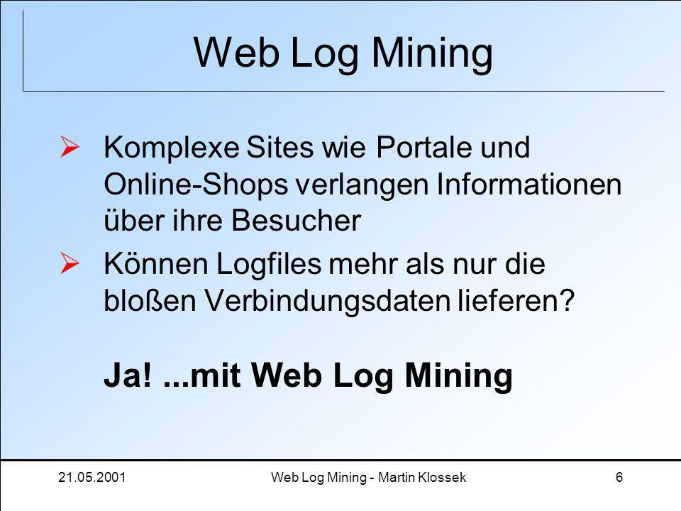 21.05.2001Web Log Mining - Martin Klossek6 Web Log Mining Komplexe Sites wie Portale und Online-Shops verlangen Informationen über ihre Besucher Könne