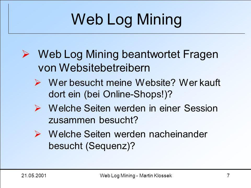 21.05.2001Web Log Mining - Martin Klossek7 Web Log Mining Web Log Mining beantwortet Fragen von Websitebetreibern Wer besucht meine Website? Wer kauft