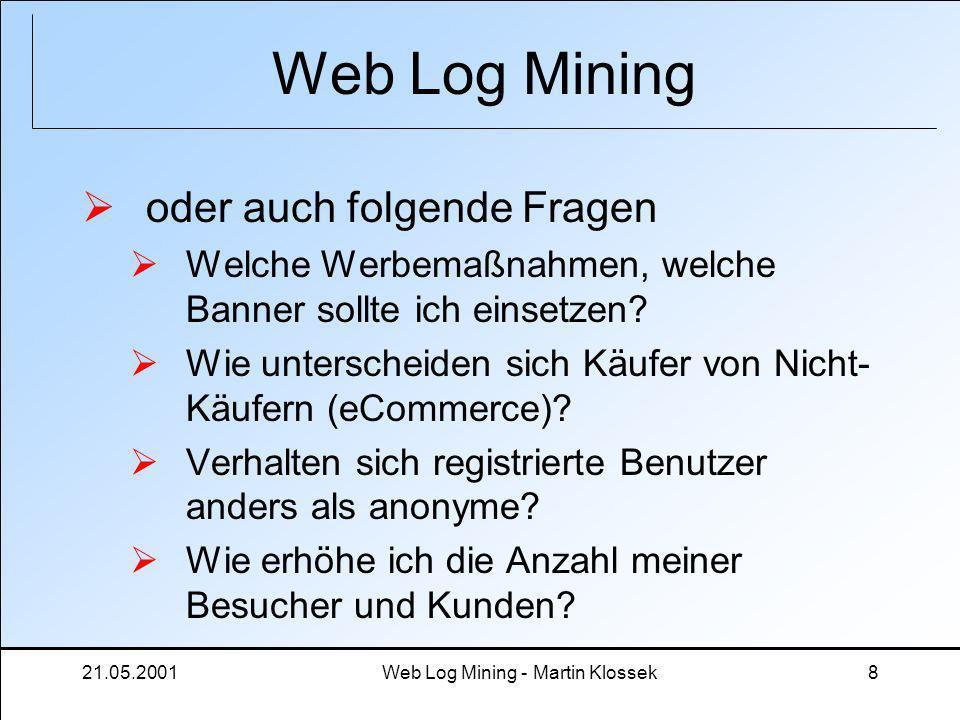 21.05.2001Web Log Mining - Martin Klossek8 Web Log Mining oder auch folgende Fragen Welche Werbemaßnahmen, welche Banner sollte ich einsetzen? Wie unt