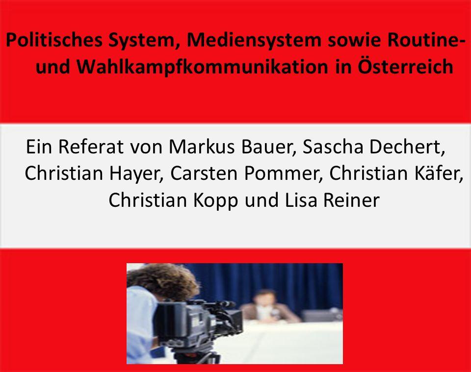 Politisches System, Mediensystem sowie Routine- und Wahlkampfkommunikation in Österreich Ein Referat von Markus Bauer, Sascha Dechert, Christian Hayer