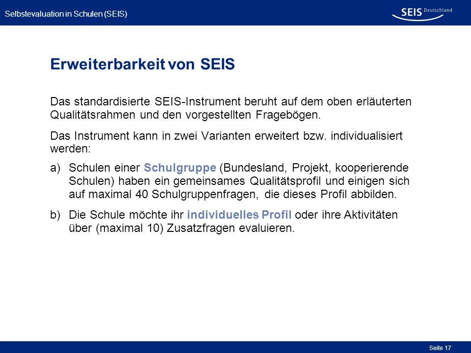 Bessere Qualität in allen Schulen Selbstevaluation in Schulen (SEIS) Seite 17 Erweiterbarkeit von SEIS Das standardisierte SEIS-Instrument beruht auf