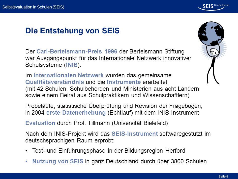 Bessere Qualität in allen Schulen Selbstevaluation in Schulen (SEIS) Seite 6 In 2007 Erweiterung des Qualitätsverständnisses und der Instrumente, um eine noch größere Übereinstimmung mit den Orientierungsrahmen für Schulqualität der verschiedenen Bundesländer herzustellen.