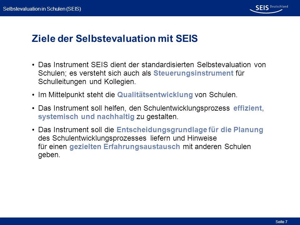 Bessere Qualität in allen Schulen Selbstevaluation in Schulen (SEIS) Seite 7 Ziele der Selbstevaluation mit SEIS Das Instrument SEIS dient der standar