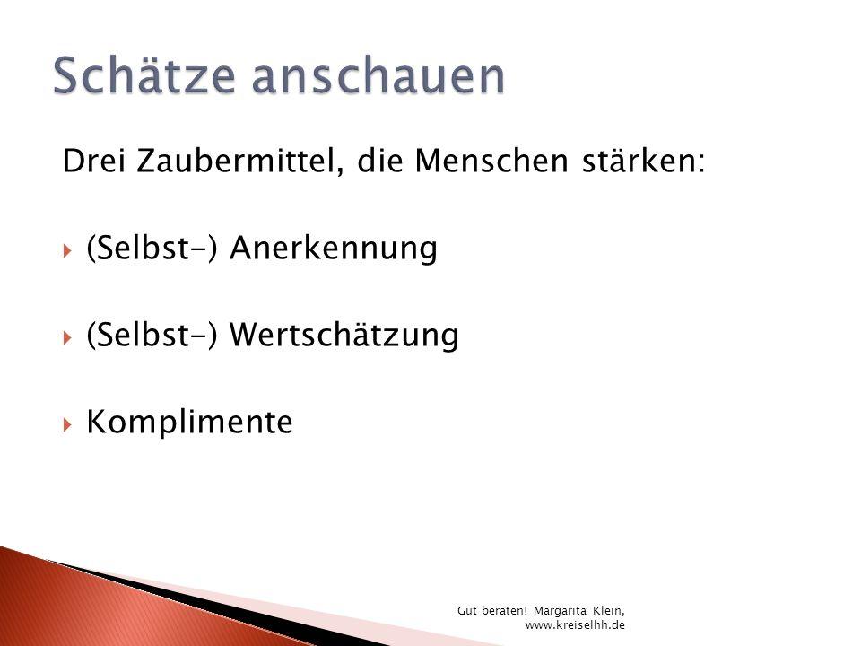 Drei Zaubermittel, die Menschen stärken: (Selbst-) Anerkennung (Selbst-) Wertschätzung Komplimente Gut beraten! Margarita Klein, www.kreiselhh.de