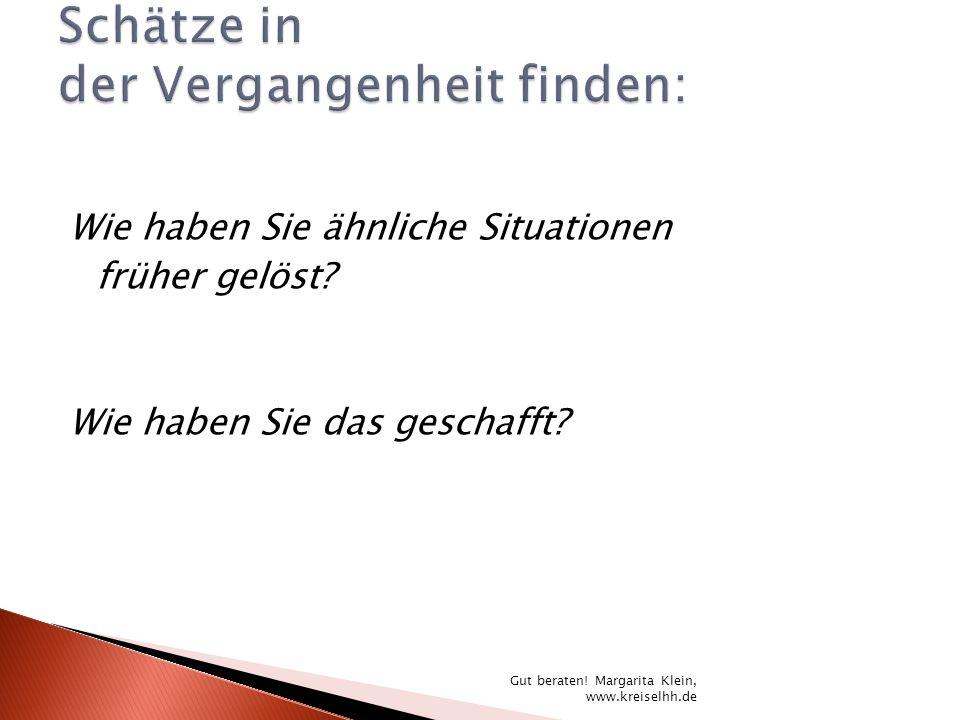 Wie haben Sie ähnliche Situationen früher gelöst? Wie haben Sie das geschafft? Gut beraten! Margarita Klein, www.kreiselhh.de