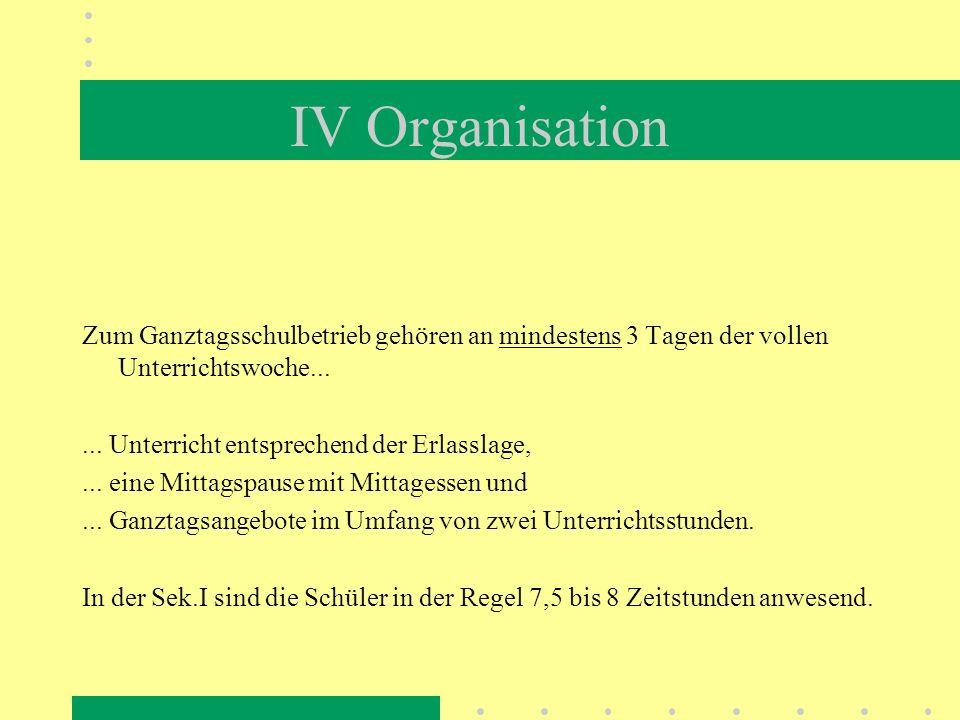 IV Organisation Zum Ganztagsschulbetrieb gehören an mindestens 3 Tagen der vollen Unterrichtswoche......