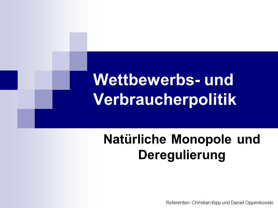 Wettbewerbs- und Verbraucherpolitik Natürliche Monopole und Deregulierung Referenten: Christian Kipp und Daniel Oppenkowski