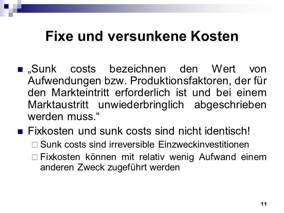 11 Fixe und versunkene Kosten Sunk costs bezeichnen den Wert von Aufwendungen bzw. Produktionsfaktoren, der für den Markteintritt erforderlich ist und