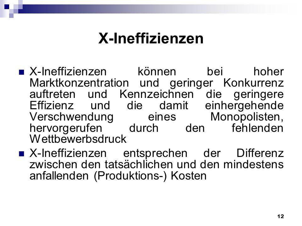 12 X-Ineffizienzen X-Ineffizienzen können bei hoher Marktkonzentration und geringer Konkurrenz auftreten und Kennzeichnen die geringere Effizienz und