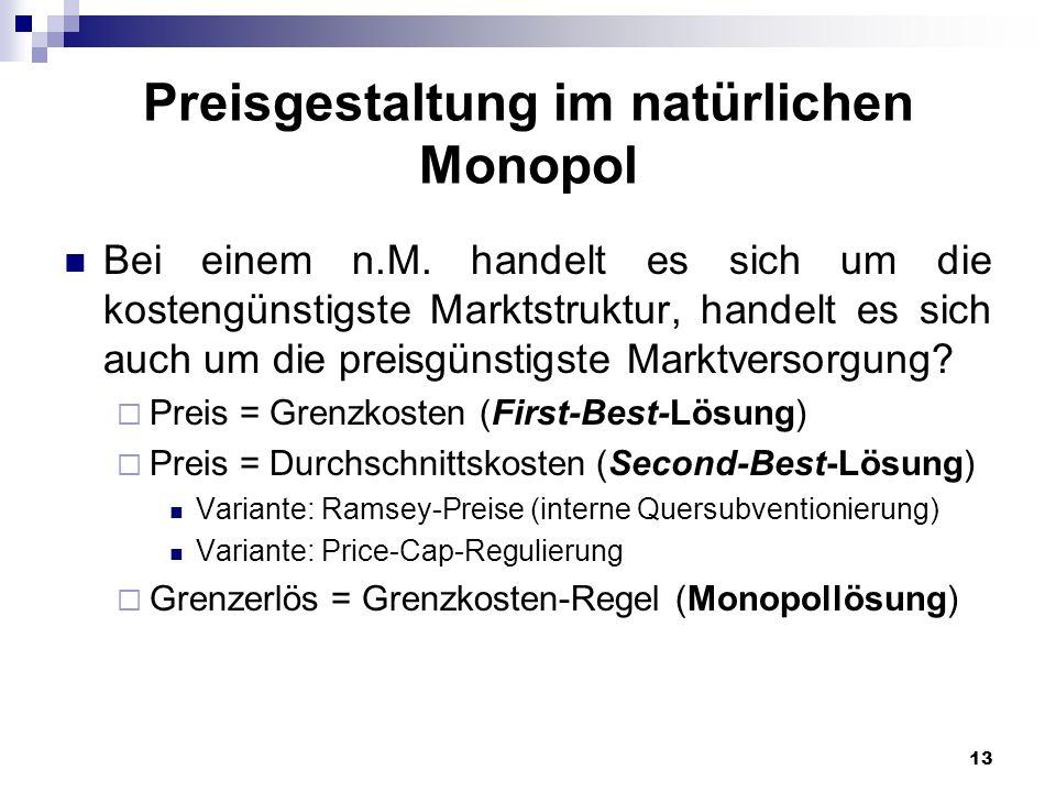 13 Preisgestaltung im natürlichen Monopol Bei einem n.M. handelt es sich um die kostengünstigste Marktstruktur, handelt es sich auch um die preisgünst